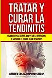 Tratar y Curar la Tendinitis: ¿Cómo curar una tendinitis? Una guía para curar, prevenir la aparición y suprimir el dolor de la tendinitis. ¡Tratamientos y remedios naturales!