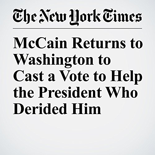 McCain Returns to Washington to Cast a Vote to Help the President Who Derided Him copertina