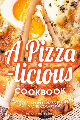 A Pizza-licious Cookbook!: Sinfully Flavored Pizza Recipes All in One Cookbook