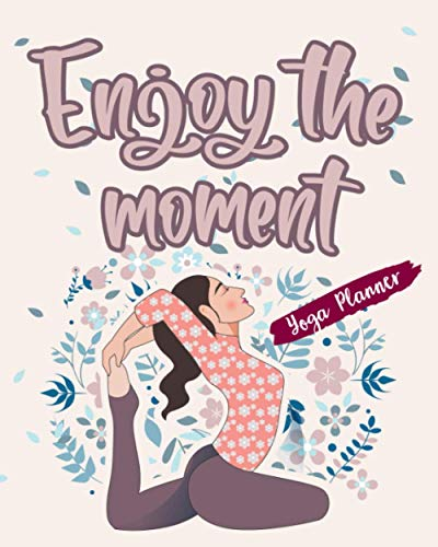 Enjoy The Moment: Yoga Planner Plan Your Practices And Track Your Progress