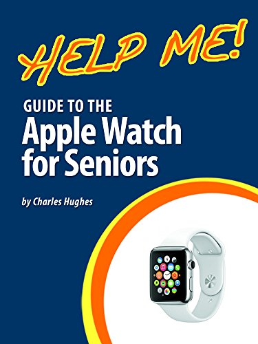 Help Me! Guide to the Apple Watch for Seniors: Introduction to the Apple Watch for Beginners