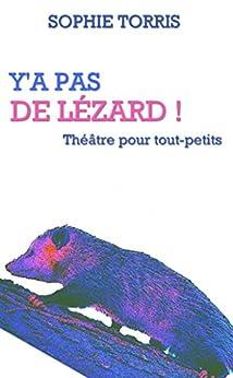 Y'a pas de lézard (théâtre pour tout-petits): Texte à jouer pour les 4 à 7 ans (French Edition) by [Sophie Torris]