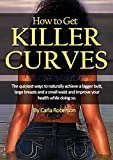 How to Get Killer Curves: The quickest ways to naturally achieve a bigger butt, large breasts and a...