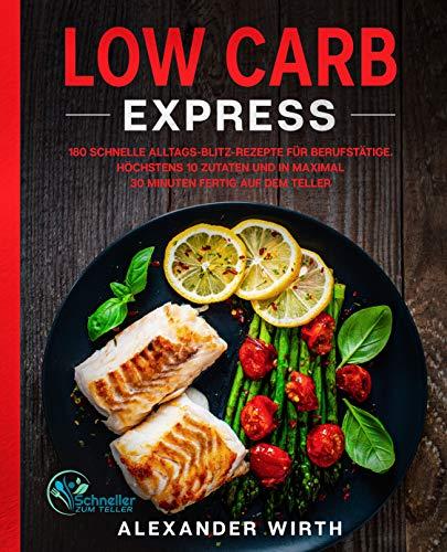 Low Carb Express: 180 schnelle Alltags-Blitz-Rezepte für Berufstätige. Höchstens 10 Zutaten und in maximal 30 Minuten fertig auf dem Teller