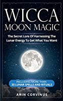 Wicca Moon Magic: The Secret Lore Of Harnessing The Lunar Energy To Get What You Want - Including More Than 33 Lunar Spells And Rituals