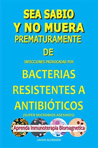 SEA SABIO Y NO MUERA PREMATURAMENTE DE BACTERIAS RESISTENTES A ANTIBIÓTICOS: El libro que le enseña cómo protegerse de infecciones
