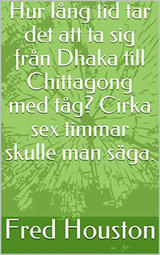 Hur lång tid tar det att ta sig från Dhaka till Chittagong med tåg? Cirka sex timmar skulle man säga. (Swedish Edition)