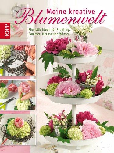 Meine kreative Blumenwelt: Floristik-Ideen für Frühling, Sommer, Herbst und Winter
