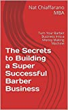 The Secrets to Building a Super Successful Barber Business: Turn Your Barber Business Into a Money Making Machine (English Edition)