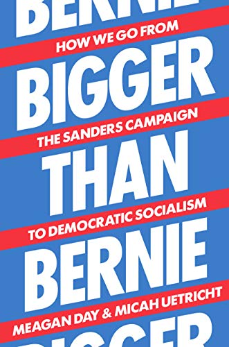 Bigger Than Bernie: How We Go from the Sanders Campaign to Democratic Socialism: How We Go from Bernie Sanders to Democratic Socialism in Our Lifetime