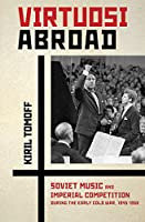 Virtuosi Abroad: Soviet Music and Imperial Competition During the Early Cold War 1945–1958