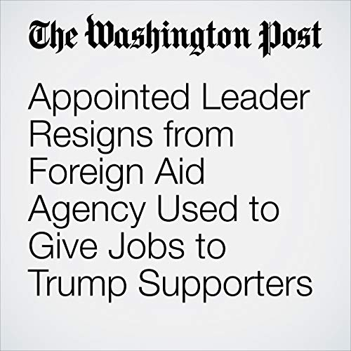 Appointed Leader Resigns from Foreign Aid Agency Used to Give Jobs to Trump Supporters copertina