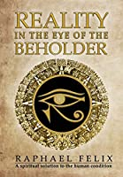 Reality in the Eye of the Beholder: A spiritual solution to the human condition