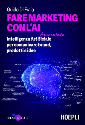 Fare marketing con l'AI. Intelligenza (Artificiale) Aumentata per comunicare brand, prodotti e idee