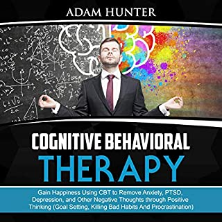 Cognitive Behavioral Therapy     Gain Happiness Using CBT to Remove Anxiety, PTSD, Depression, and Other Negative Thoughts Through Positive Thinking (Goal Setting, Killing Bad Habits and Procrastination)              Written by:                                                                                                                                 Adam Hunter                               Narrated by:                                                                                                                                 Tim Edwards                      Length: 3 hrs and 6 mins     Not rated yet     Overall 0.0