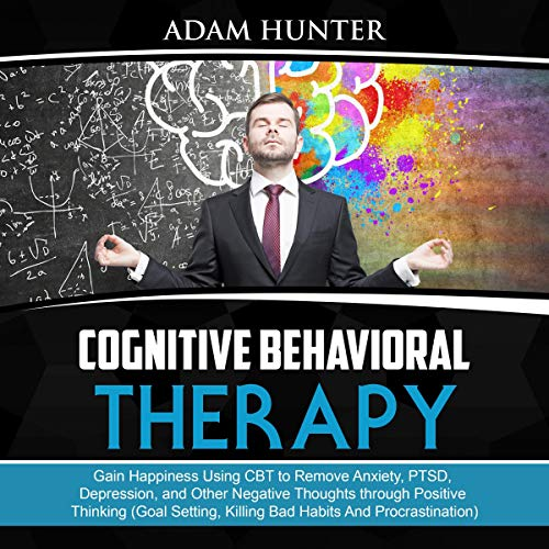Cognitive Behavioral Therapy     Gain Happiness Using CBT to Remove Anxiety, PTSD, Depression, and Other Negative Thoughts Through Positive Thinking (Goal Setting, Killing Bad Habits and Procrastination)              By:                                                                                                                                 Adam Hunter                               Narrated by:                                                                                                                                 Tim Edwards                      Length: 3 hrs and 6 mins     30 ratings     Overall 4.7