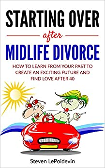 Starting Over after Midlife Divorce: How you can learn from your past to create an exciting new future and find love after 40 by [Steven LePoidevin]
