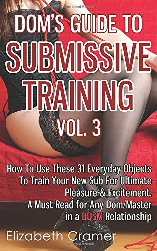 Dom's Guide To Submissive Training Vol. 3: How To Use These 31 Everyday Objects To Train Your New Sub For Ultimate Pleasure & Excitement. A Must Read ... Relationship (Men's Guide to BDSM, Band 3)