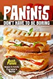Paninis Don't Have to Be Boring: Best Panini Recipes to Satisfy Everyone's Taste (English Edition)