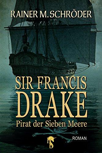 Sir Francis Drake: Pirat der Sieben Meere