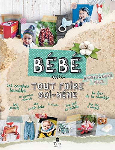 Tout faire soi-même Bébé - DIY zéro déchet et naturel pour 0-3 ans : bricolages de meubles pour la chambre, déco, couture de petits vêtements, création de jouets, cosmétiques naturels