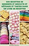 300 Recettes De Desserts Et Biscuits Et Gâteaux Et Tartes Dans Un Livre De Recettes : Recettes De...