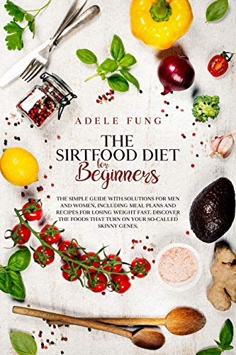 THE SIRTFOOD DIET FOR BEGINNERS: The simple guide with solutions for men and women, including meal plans and recipes for losing weight fast. Discover ... that turn on your so-called skinny genes.