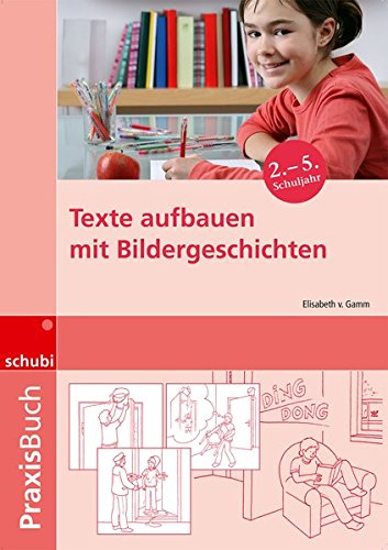 Praxisbuch Bildergeschichten / Ideen, Tipps und Anregungen zur Arbeit mit Bildern und Bildergeschichten auf allen Schulstufen: Texte aufbauen mit Bildergeschichten: Praxisbuch