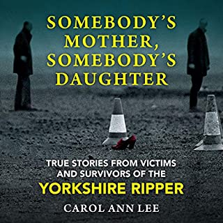 Somebody's Mother, Somebody's Daughter     True Stories from Victims and Survivors of the Yorkshire Ripper              By:                                                                                                                                 Carol Ann Lee                               Narrated by:                                                                                                                                 Sophie Roberts                      Length: 11 hrs and 23 mins     28 ratings     Overall 4.8