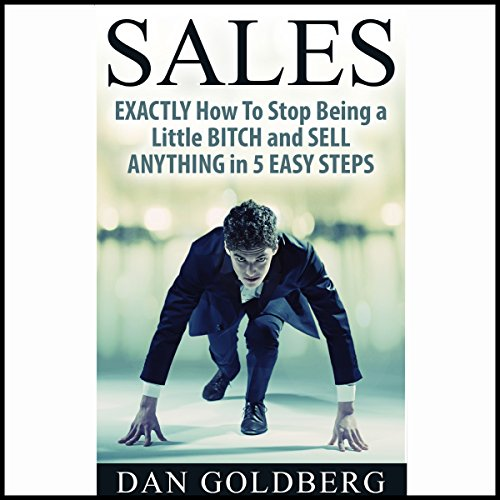 Exactly How to Stop Being a Little Bitch and Sell Anything in 5 Easy Steps audiobook cover art