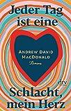 Jeder Tag ist eine Schlacht, mein Herz: Roman von Andrew David MacDonald