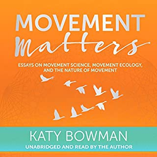 Movement Matters     Essays on Movement Science, Movement Ecology, and the Nature of Movement              By:                                                                                                                                 Katy Bowman                               Narrated by:                                                                                                                                 Katy Bowman                      Length: 5 hrs and 25 mins     159 ratings     Overall 4.8