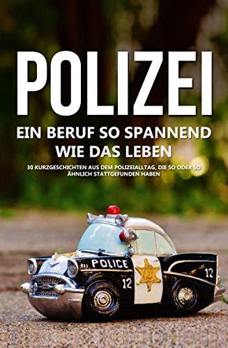 Polizei: Ein Beruf so spannend wie das Leben - 30 Geschichten aus dem Polizeialltag, die so oder so ähnlich stattgefunden haben