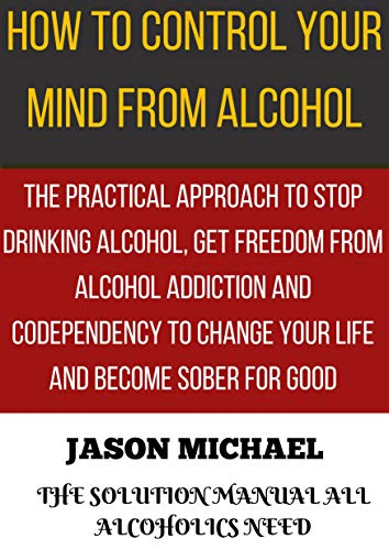 HOW TO CONTROL YOUR MIND FROM ALCOHOL: The Practical Approach to Stop Drinking Alcohol, Get Freedom from Alcoholism Addiction and Codependency to Change ... and Become Sober for Good (English Edition)
