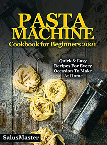 PASTA MACHINE Cookbook for Beginners 2021: Quick & Easy Recipes for Every Occasion to Make at Home