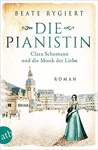 Die Pianistin: Clara Schumann und die Musik der Liebe (Außergewöhnliche Frauen zwischen Aufbruch und Liebe, Band 2)