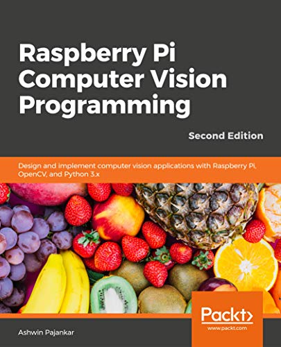 Raspberry Pi Computer Vision Programming - Second Edition: Design and implement computer vision applications with Raspberry Pi, OpenCV, and Python 3.x