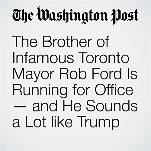 The Brother of Infamous Toronto Mayor Rob Ford Is Running for Office — and He Sounds a Lot like Trump copertina