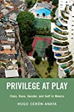 Privilege at Play: Class, Race, Gender, and Golf in Mexico (Global and Comparative...