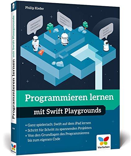 Programmieren lernen mit Swift Playgrounds: Der spielerische Einstieg in die Programmierung. Nicht nur für Kinder!