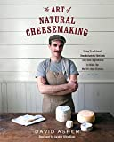 The Art of Natural Cheesemaking: Using Traditional, Non-Industrial Methods and Raw Ingredients to Make the World s Best Cheeses