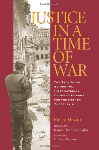 Justice in a Time of War: The True Story Behind the International Criminal Tribunal for the Former Yugoslavia...