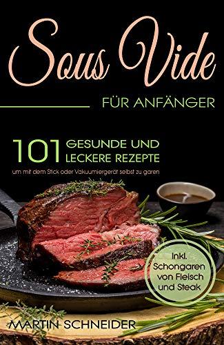 Sous Vide für Anfänger: 101 gesunde und leckere Rezepte um mit dem Stick oder Vakuumiergerät selbst zu garen. Inkl. Schongaren von Fleisch und Steak