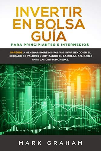 Invertir en Bolsa Guía para Principiantes e Intermedios: Aprende a Generar Ingresos Pasivos Invirtiendo en el Mercado de Valores y Cotizando en la Bolsa. Aplicable para las Criptomonedas
