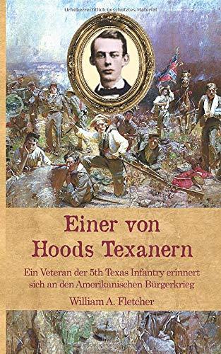 Einer von Hoods Texanern: Ein Veteran der 5th Texas Infantry erinnert sich an den Amerikanischen Bürgerkrieg
