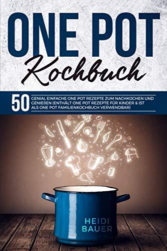 One Pot Kochbuch: 50 genial einfache One Pot Rezepte zum nachkochen und genießen (Enthält One Pot Rezepte für Kinder & ist als One Pot Familienkochbuch verwendbar)