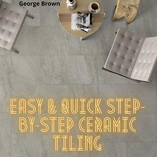 Easy & Quick Step-By-Step Ceramic Tiling: Absolute DIY Guide TO Stone and Ceramic Tiling For Beginners Laying a Tile Floor (English Edition)