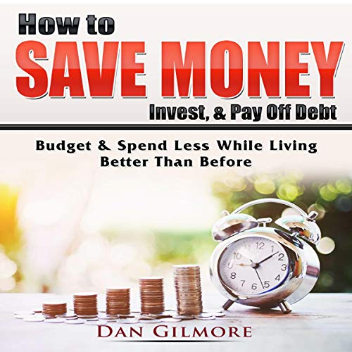 How to Save Money, Invest, & Pay Off Debt: Budget & Spend Less While Living Better Than Before