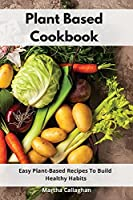 Plant Based Cookbook: Easy Plant-Based Recipes To Build Healthy Habits