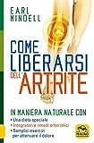 Come liberarsi dell'artrite. In maniera naturale con: una dieta speciale, integratori e rimedi erboristici, semplici esercizi per attenuare il dolore artritico